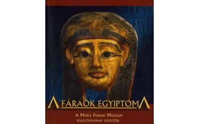 A fáraók Egyiptoma : A Móra Ferenc Múzeum kiállításának katalógusa